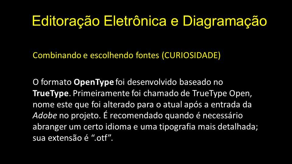 Editoração Eletrônica e Diagramação Combinando e escolhendo fontes (CURIOSIDADE) O formato OpenType foi desenvolvido baseado no TrueType.