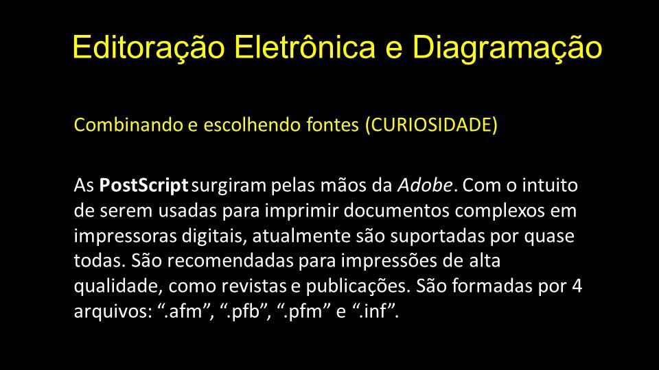 Editoração Eletrônica e Diagramação Combinando e escolhendo fontes (CURIOSIDADE) As PostScript surgiram pelas mãos da Adobe.