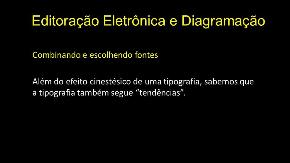 Editoração Eletrônica e Diagramação Combinando e escolhendo fontes Além do efeito cinestésico de uma tipografia, sabemos que a tipografia também segue tendências.