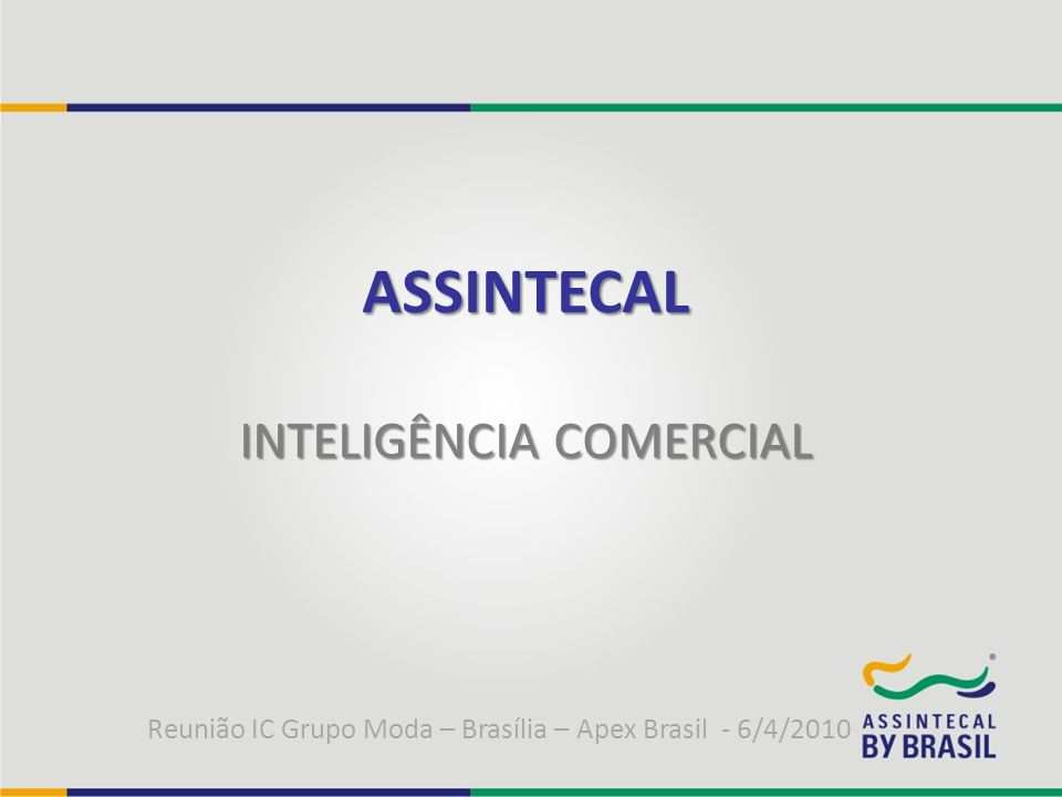 ASSINTECAL INTELIGÊNCIA COMERCIAL Reunião IC Grupo Moda – Brasília – Apex Brasil - 6/4/2010