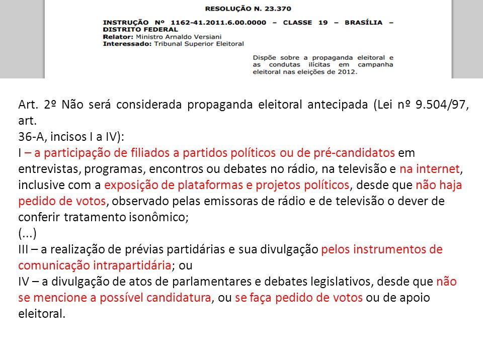 Art. 2º Não será considerada propaganda eleitoral antecipada (Lei nº 9.504/97, art. 36-A, incisos I a IV): I – a participação de filiados a partidos p