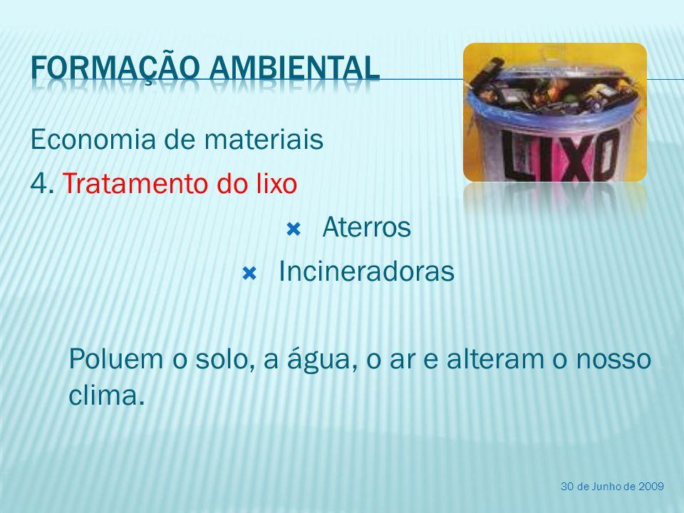 Economia de materiais 4. Tratamento do lixo Aterros Incineradoras Poluem o solo, a água, o ar e alteram o nosso clima. 30 de Junho de 2009