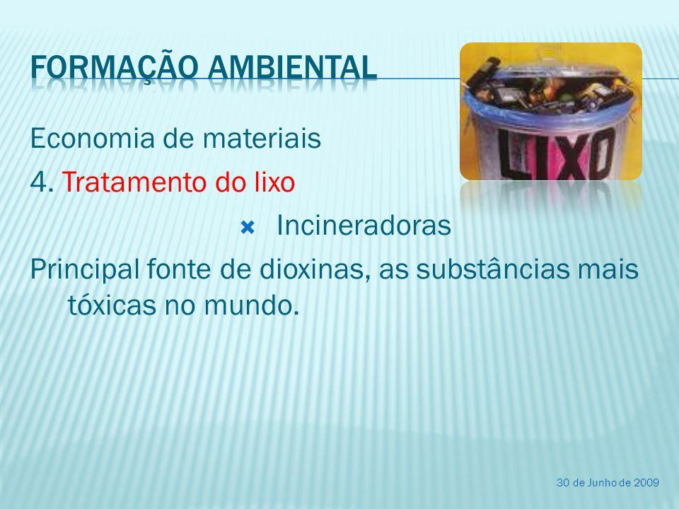 Economia de materiais 4. Tratamento do lixo Incineradoras Principal fonte de dioxinas, as substâncias mais tóxicas no mundo. 30 de Junho de 2009