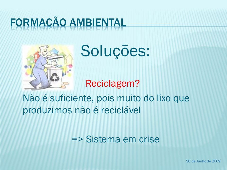 Soluções: Reciclagem? Não é suficiente, pois muito do lixo que produzimos não é reciclável => Sistema em crise 30 de Junho de 2009