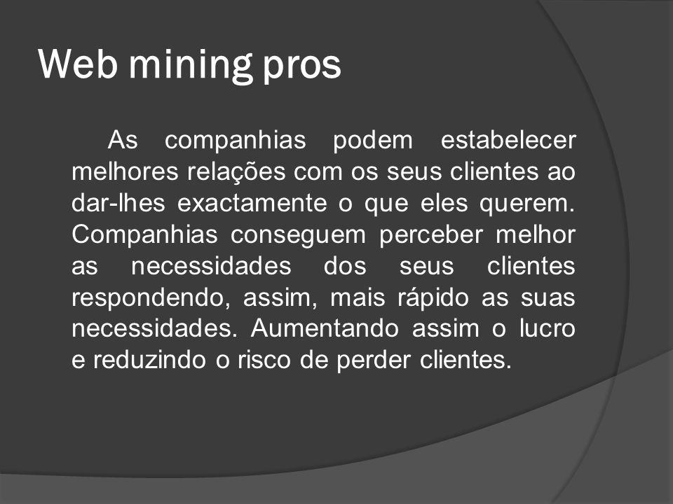 Web mining pros As companhias podem estabelecer melhores relações com os seus clientes ao dar-lhes exactamente o que eles querem. Companhias conseguem