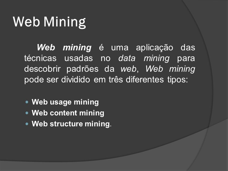 Web Mining Web mining é uma aplicação das técnicas usadas no data mining para descobrir padrões da web, Web mining pode ser dividido em três diferente
