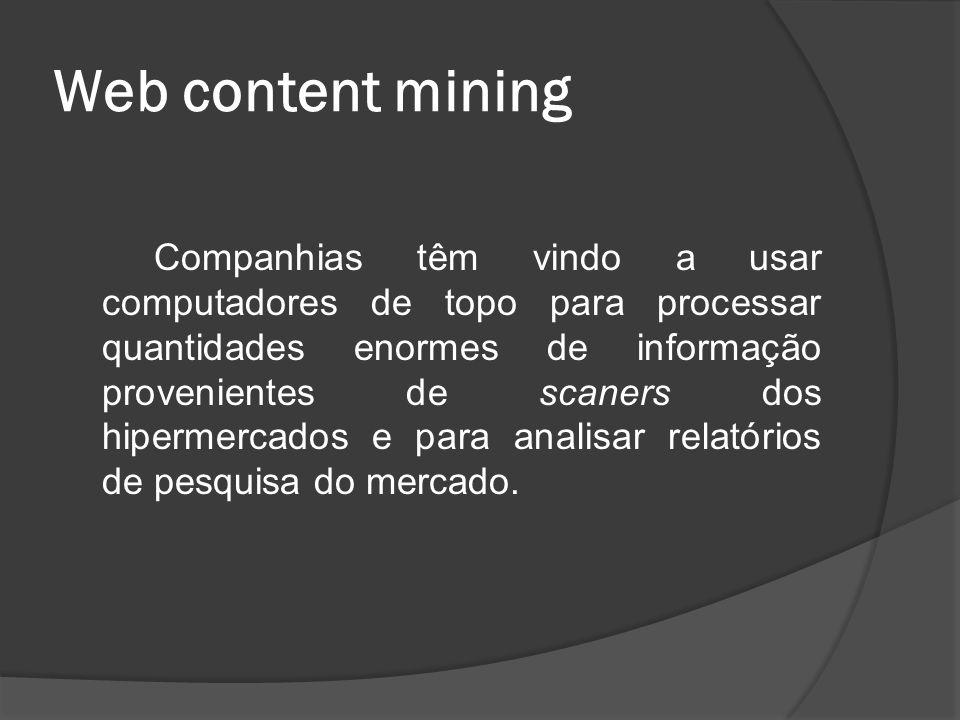 Web content mining Companhias têm vindo a usar computadores de topo para processar quantidades enormes de informação provenientes de scaners dos hiper