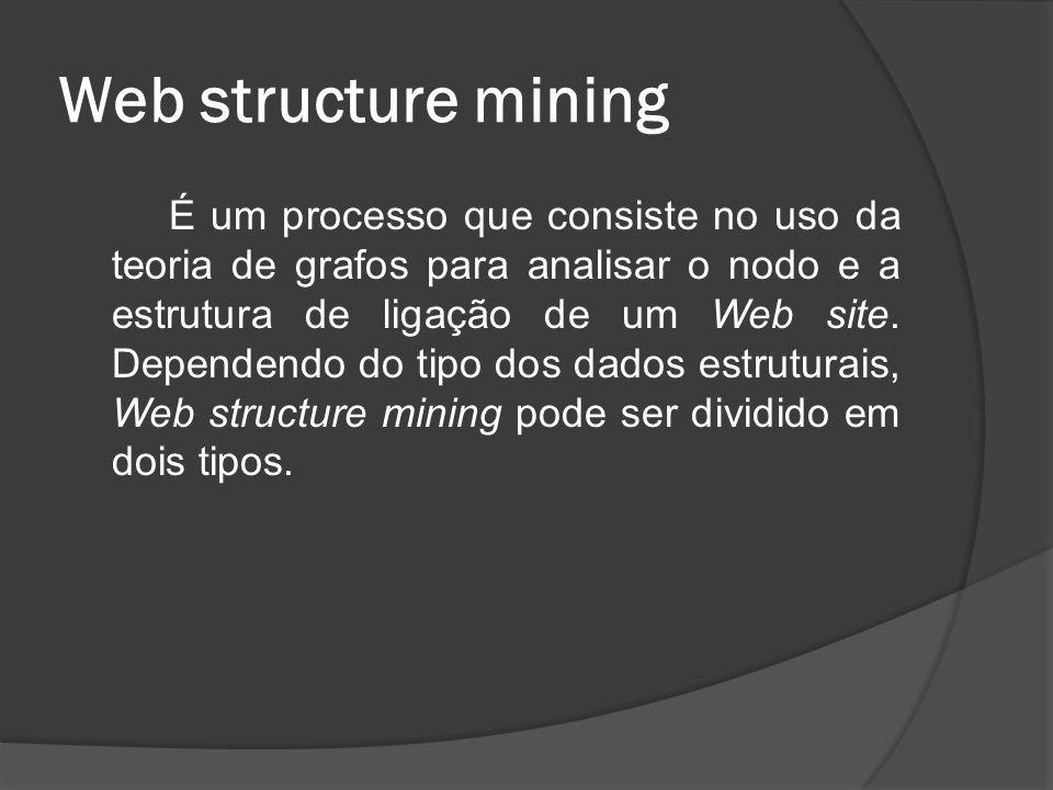Web structure mining É um processo que consiste no uso da teoria de grafos para analisar o nodo e a estrutura de ligação de um Web site. Dependendo do