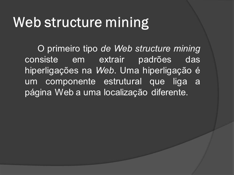 Web structure mining O outro tipo de Web structure mining consiste em usar a estrutura em forma de árvore para analisar e descrever as tags HTML (Hyper Text Markup Language) ou XML (eXtensible Markup Language) dentro da página Web.