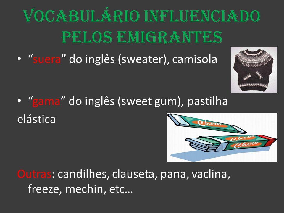 Vocabulário influenciado pelos emigrantes suera do inglês (sweater), camisola gama do inglês (sweet gum), pastilha elástica Outras: candilhes, clauset