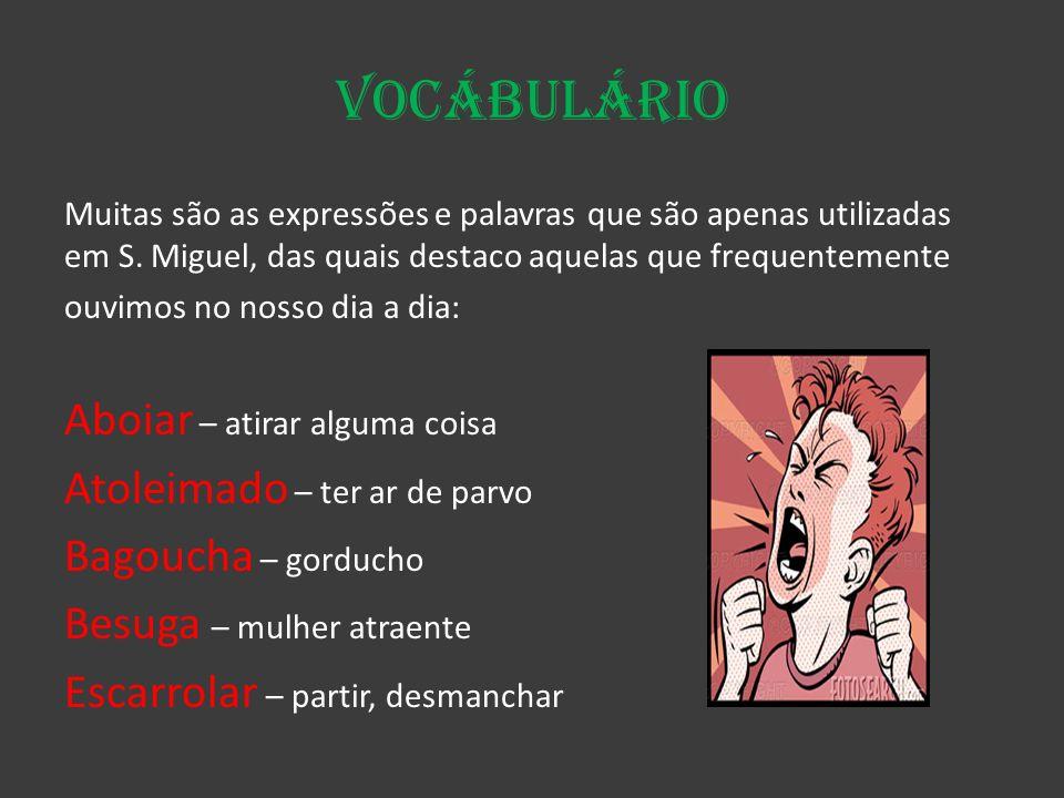 Vocábulário Muitas são as expressões e palavras que são apenas utilizadas em S. Miguel, das quais destaco aquelas que frequentemente ouvimos no nosso