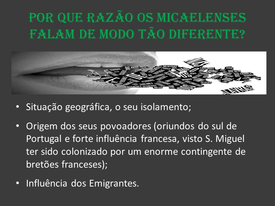 Por que razão os micaelenses falam de modo tão diferente? Situação geográfica, o seu isolamento; Origem dos seus povoadores (oriundos do sul de Portug