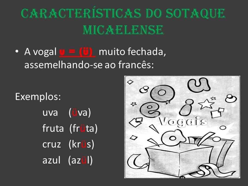 Características do Sotaque micaelense A vogal u = (ü) muito fechada, assemelhando-se ao francês: Exemplos: uva (üva) fruta (früta) cruz (krüs) azul (a