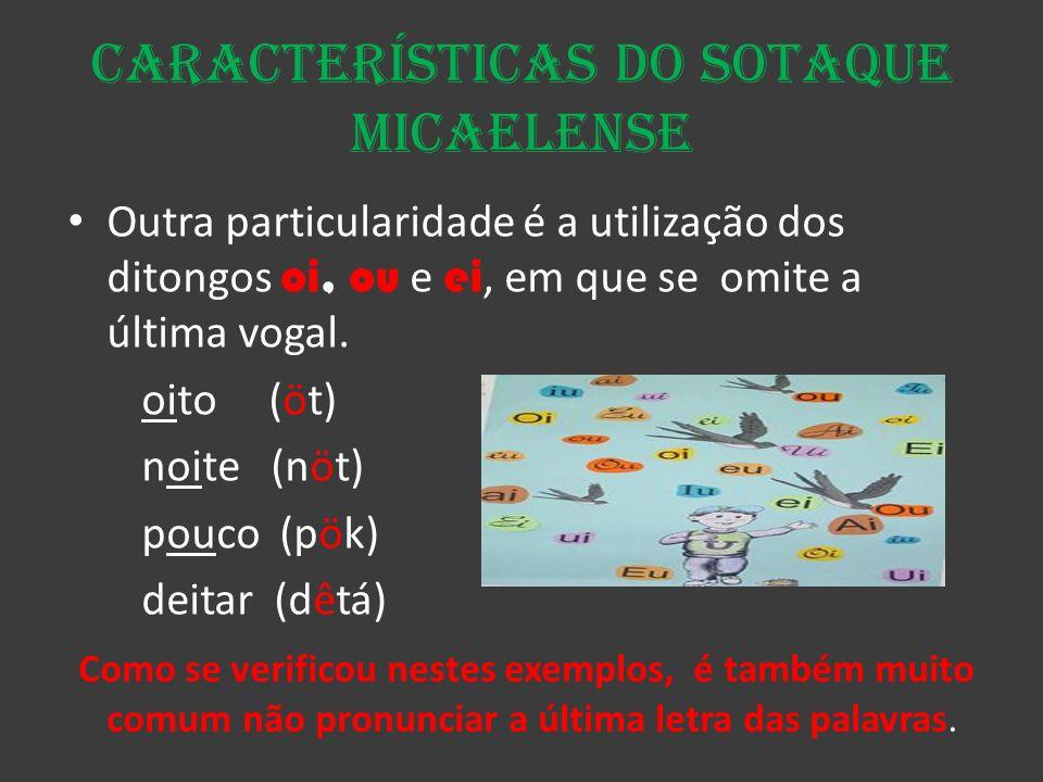 Características do sotaque micaelense Outra particularidade é a utilização dos ditongos oi, ou e ei, em que se omite a última vogal. oito (öt) noite (