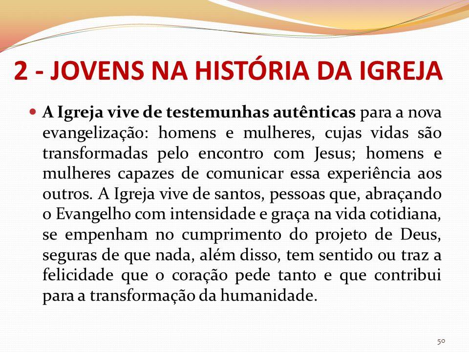 2 - JOVENS NA HISTÓRIA DA IGREJA A Igreja vive de testemunhas autênticas para a nova evangelização: homens e mulheres, cujas vidas são transformadas p