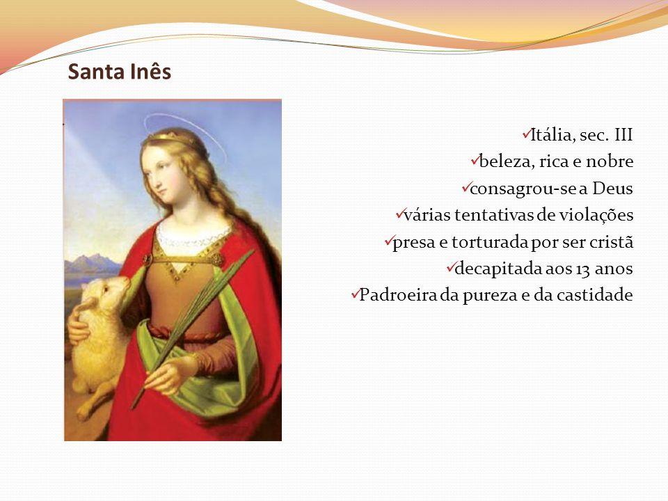 Santa Inês Itália, sec. III beleza, rica e nobre consagrou-se a Deus várias tentativas de violações presa e torturada por ser cristã decapitada aos 13