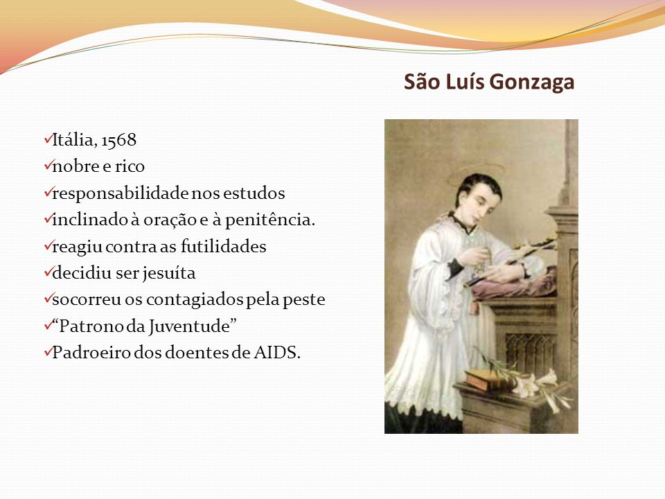 São Luís Gonzaga Itália, 1568 nobre e rico responsabilidade nos estudos inclinado à oração e à penitência. reagiu contra as futilidades decidiu ser je