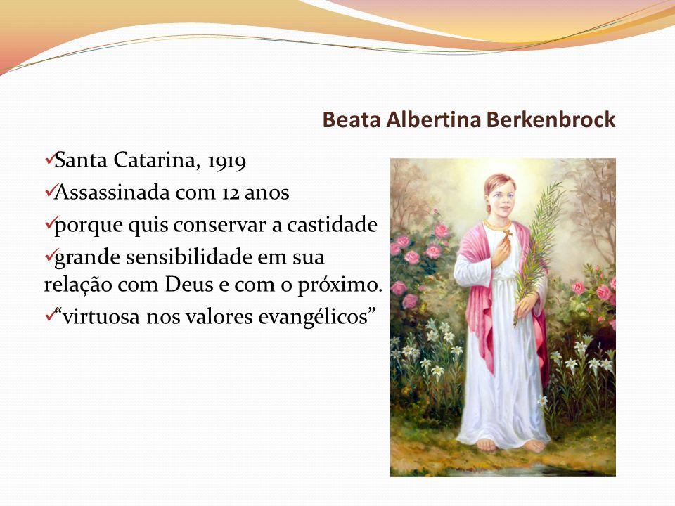 Beata Albertina Berkenbrock Santa Catarina, 1919 Assassinada com 12 anos porque quis conservar a castidade grande sensibilidade em sua relação com Deu