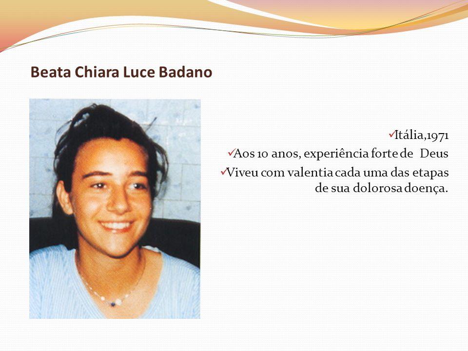 Beata Chiara Luce Badano Itália,1971 Aos 10 anos, experiência forte de Deus Viveu com valentia cada uma das etapas de sua dolorosa doença.
