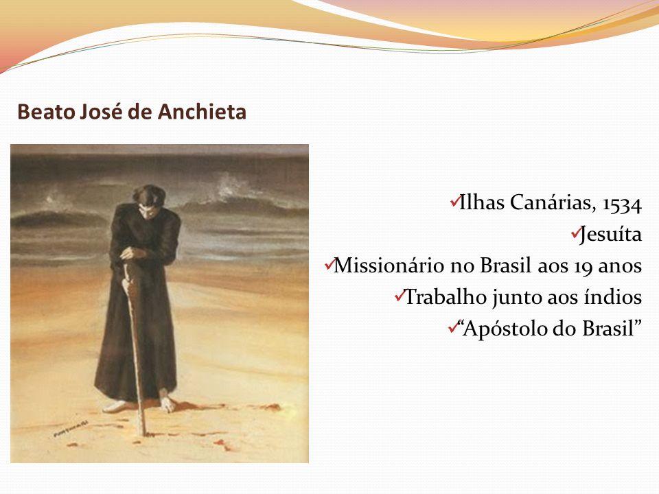 Beato José de Anchieta Ilhas Canárias, 1534 Jesuíta Missionário no Brasil aos 19 anos Trabalho junto aos índios Apóstolo do Brasil