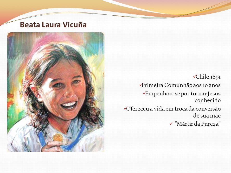 Beata Laura Vicuña Chile,1891 Primeira Comunhão aos 10 anos Empenhou-se por tornar Jesus conhecido Ofereceu a vida em troca da conversão de sua mãe Má