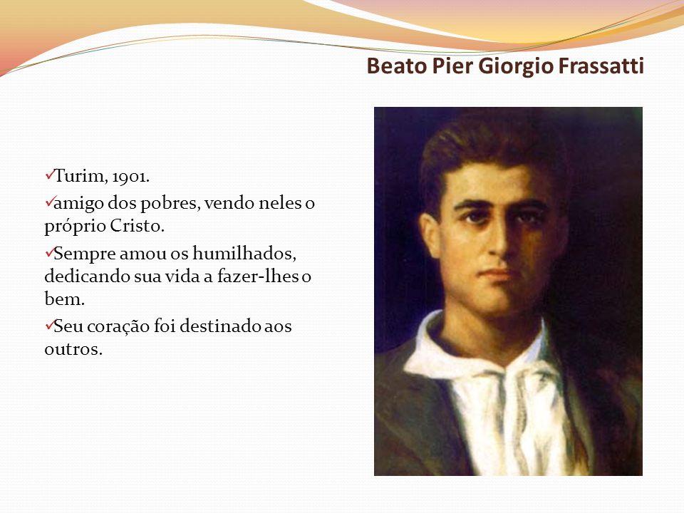 Beato Pier Giorgio Frassatti Turim, 1901. amigo dos pobres, vendo neles o próprio Cristo. Sempre amou os humilhados, dedicando sua vida a fazer-lhes o