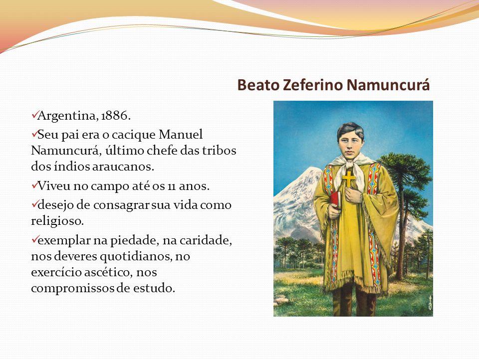 Beato Zeferino Namuncurá Argentina, 1886. Seu pai era o cacique Manuel Namuncurá, último chefe das tribos dos índios araucanos. Viveu no campo até os