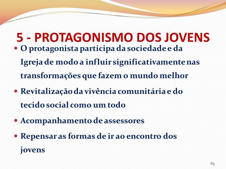 5 - PROTAGONISMO DOS JOVENS O protagonista participa da sociedade e da Igreja de modo a influir significativamente nas transformações que fazem o mund