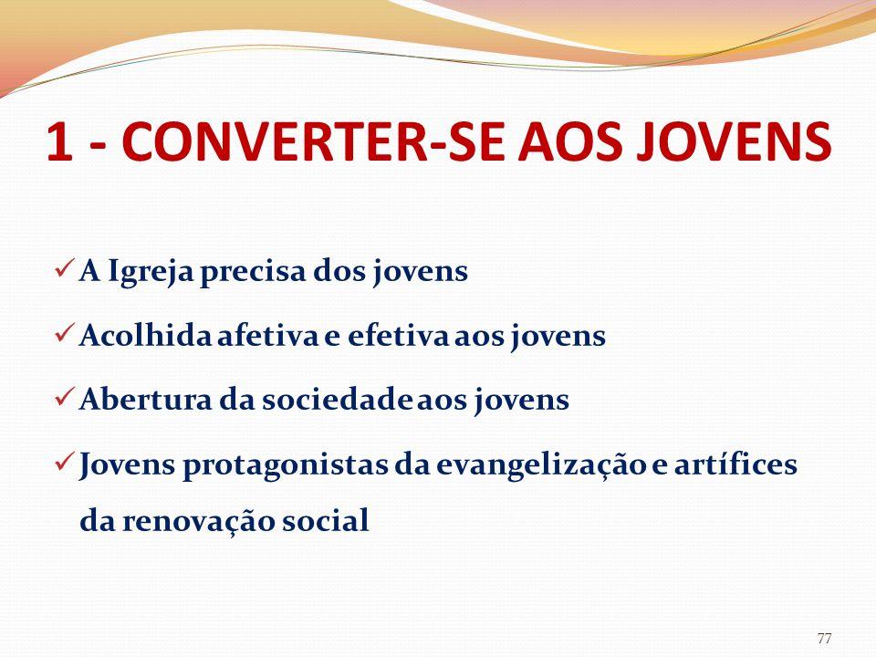 1 - CONVERTER-SE AOS JOVENS A Igreja precisa dos jovens Acolhida afetiva e efetiva aos jovens Abertura da sociedade aos jovens Jovens protagonistas da