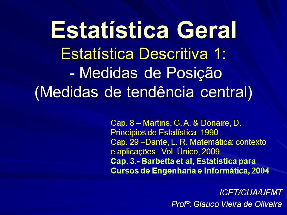 Estatística Geral Estatística Descritiva 1: - Medidas de Posição (Medidas de tendência central) ICET/CUA/UFMT Profº: Glauco Vieira de Oliveira Cap. 8