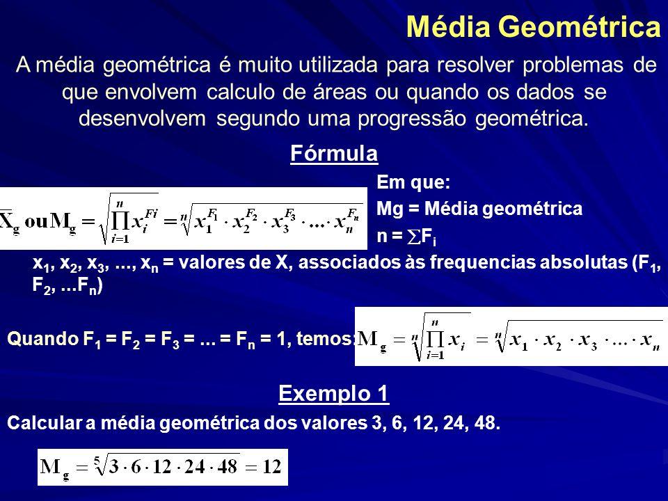 Média Geométrica Fórmula Em que: Mg = Média geométrica n = F i x 1, x 2, x 3,..., x n = valores de X, associados às frequencias absolutas (F 1, F 2,..