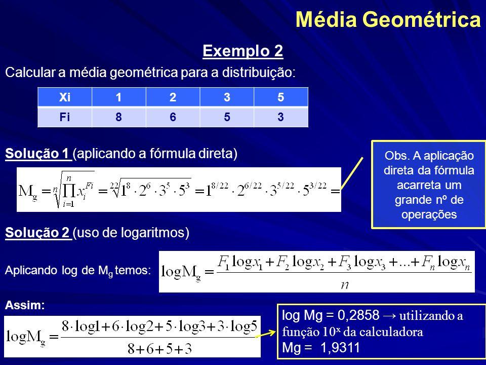 Média Geométrica Exemplo 2 Calcular a média geométrica para a distribuição: Solução 1 (aplicando a fórmula direta) Solução 2 (uso de logaritmos) Aplic