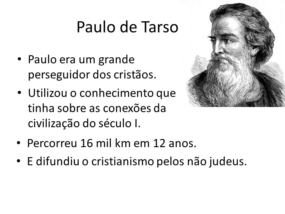 Paulo de Tarso Paulo era um grande perseguidor dos cristãos. Utilizou o conhecimento que tinha sobre as conexões da civilização do século I. Percorreu