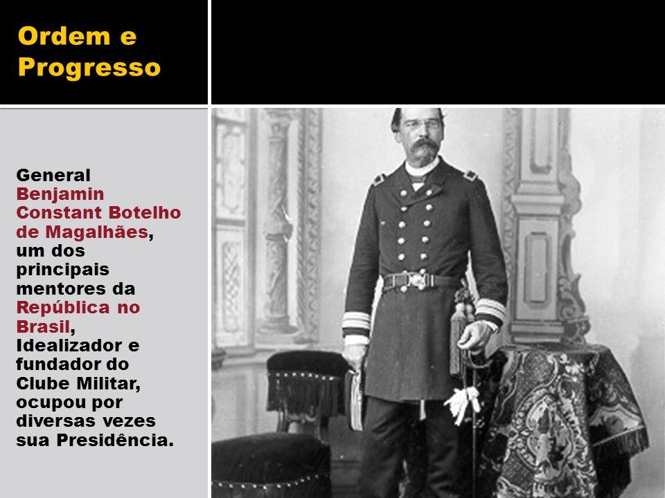 Ordem e Progresso General Benjamin Constant Botelho de Magalhães, um dos principais mentores da República no Brasil, Idealizador e fundador do Clube M
