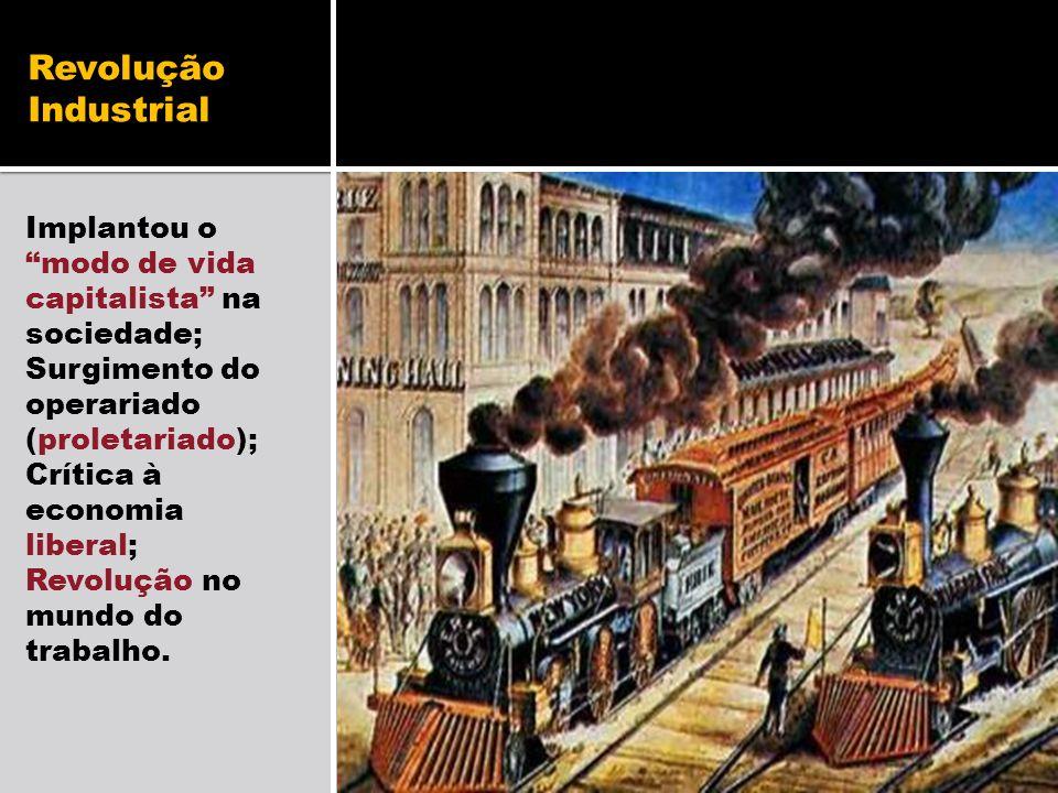 Revolução Industrial Implantou o modo de vida capitalista na sociedade; Surgimento do operariado (proletariado); Crítica à economia liberal; Revolução