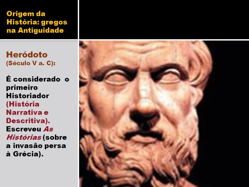 Origem da História: gregos na Antiguidade Heródoto (Século V a. C): É considerado o primeiro Historiador (História Narrativa e Descritiva). Escreveu A