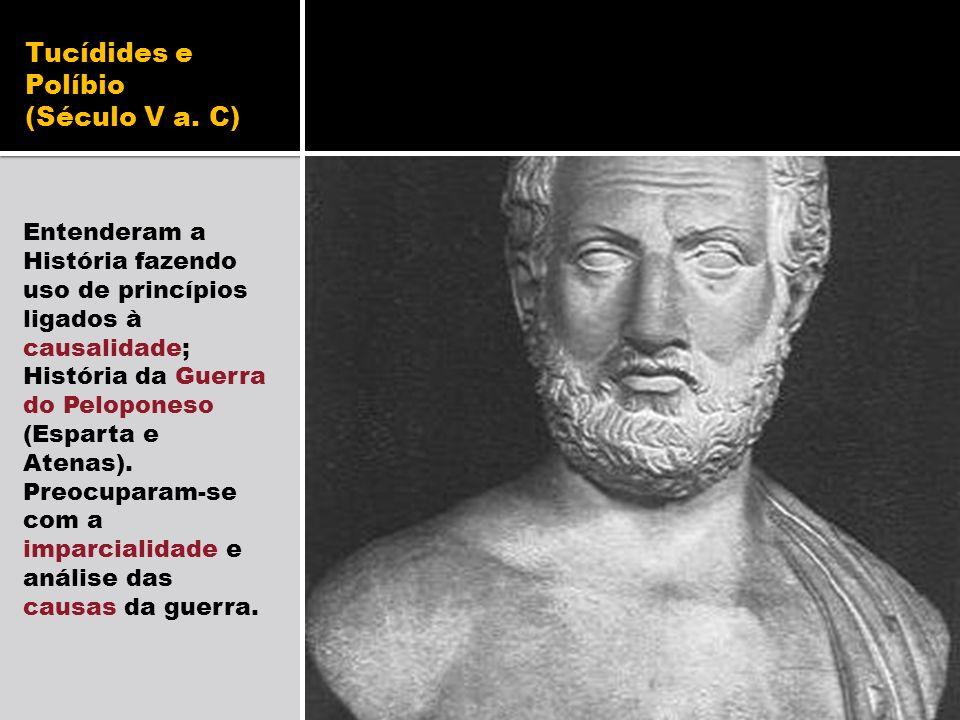 Tucídides e Políbio (Século V a. C) Entenderam a História fazendo uso de princípios ligados à causalidade; História da Guerra do Peloponeso (Esparta e
