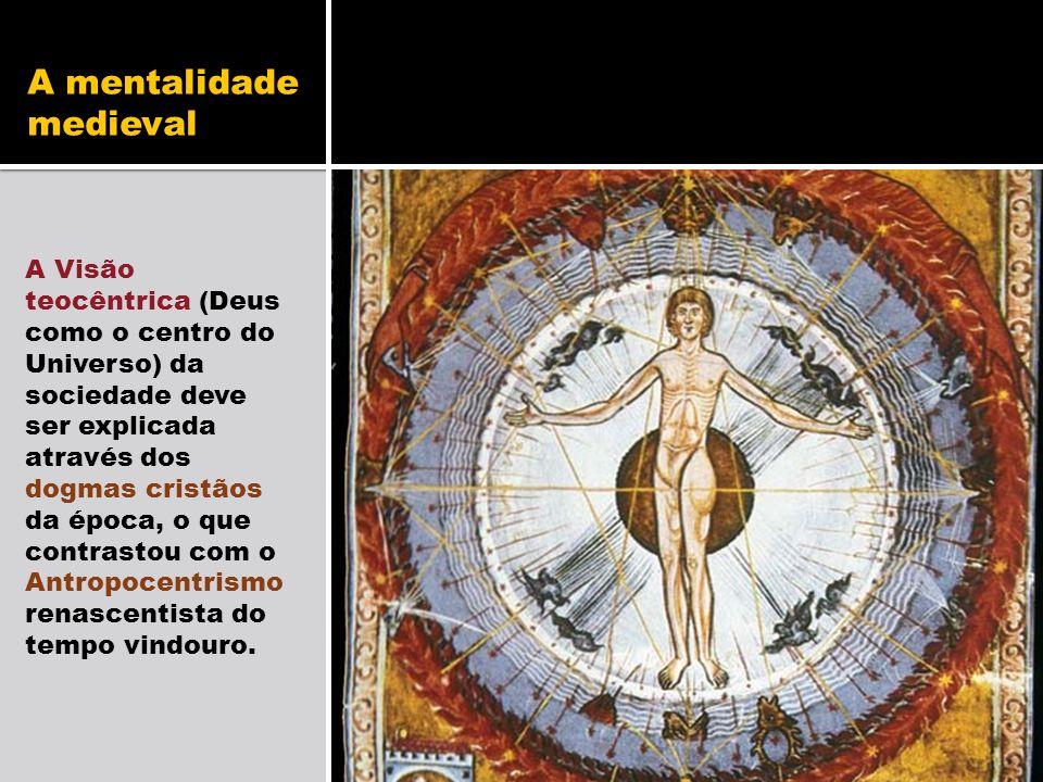 A mentalidade medieval A Visão teocêntrica (Deus como o centro do Universo) da sociedade deve ser explicada através dos dogmas cristãos da época, o qu
