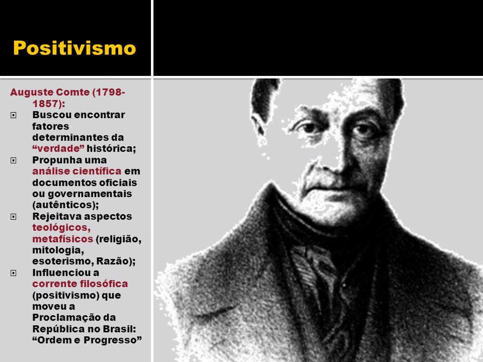 Positivismo Auguste Comte (1798- 1857): Buscou encontrar fatores determinantes da verdade histórica; Propunha uma análise científica em documentos ofi