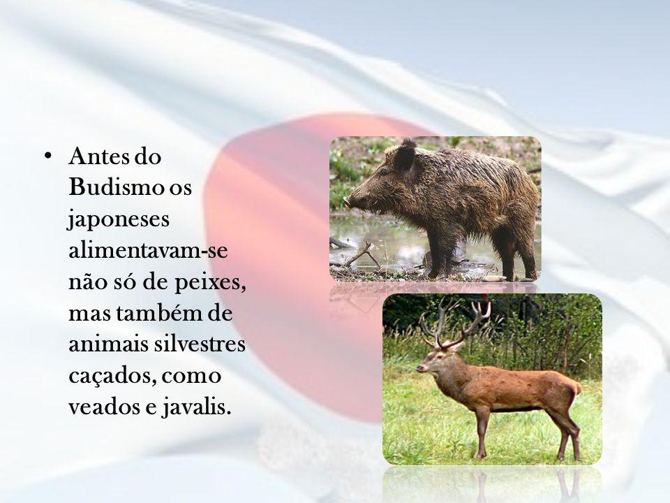 Antes do Budismo os japoneses alimentavam-se não só de peixes, mas também de animais silvestres caçados, como veados e javalis.