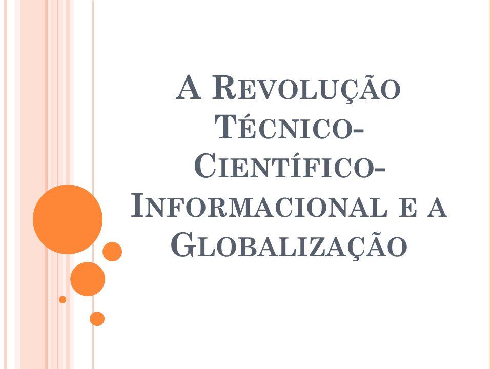 A R EVOLUÇÃO T ÉCNICO - C IENTÍFICO - I NFORMACIONAL E A G LOBALIZAÇÃO