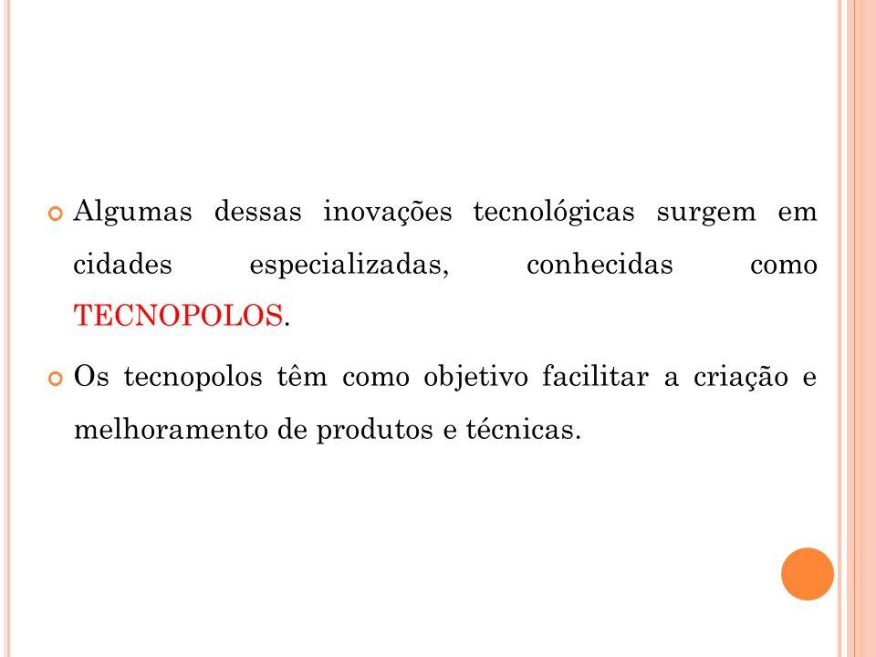 Algumas dessas inovações tecnológicas surgem em cidades especializadas, conhecidas como TECNOPOLOS. Os tecnopolos têm como objetivo facilitar a criaçã