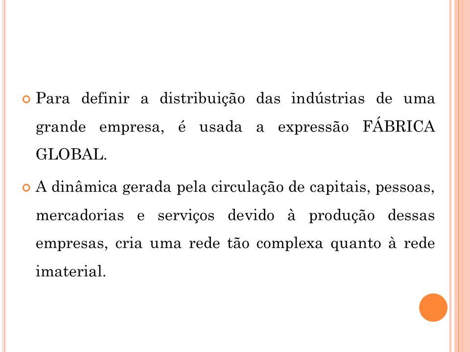 Para definir a distribuição das indústrias de uma grande empresa, é usada a expressão FÁBRICA GLOBAL. A dinâmica gerada pela circulação de capitais, p