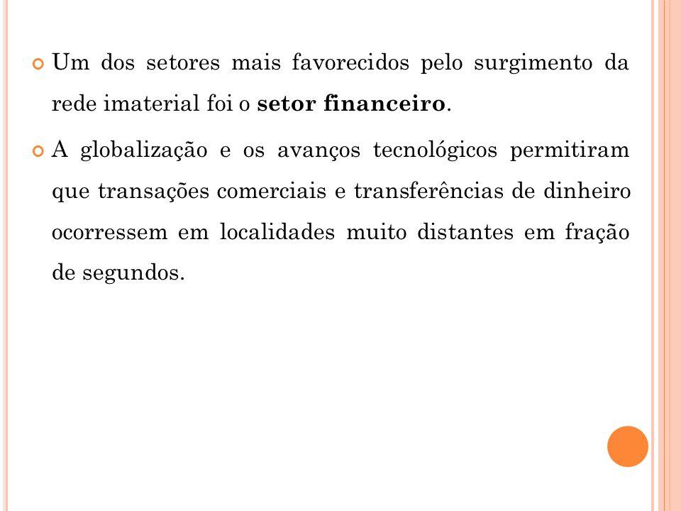 Um dos setores mais favorecidos pelo surgimento da rede imaterial foi o setor financeiro. A globalização e os avanços tecnológicos permitiram que tran