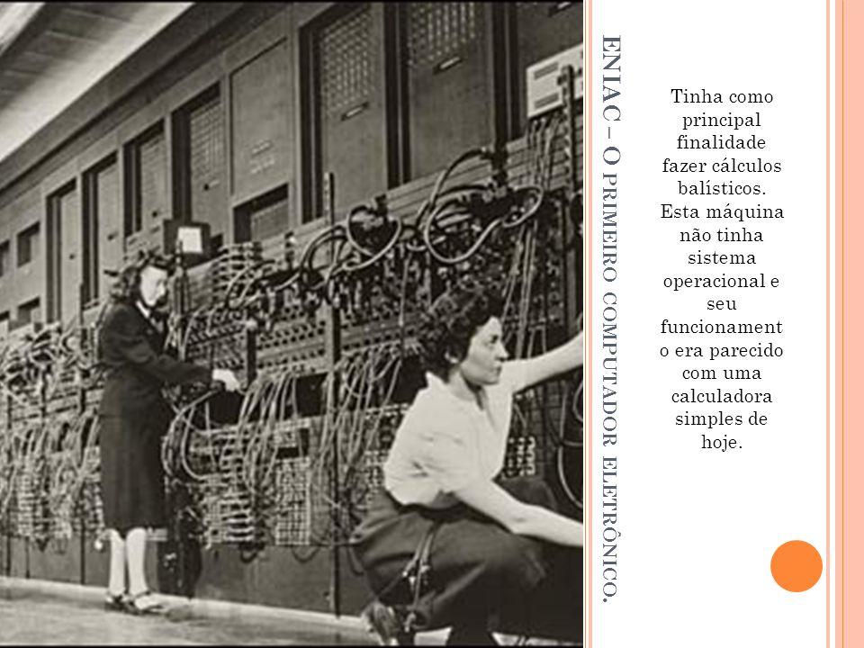 ENIAC – O PRIMEIRO COMPUTADOR ELETRÔNICO. Tinha como principal finalidade fazer cálculos balísticos. Esta máquina não tinha sistema operacional e seu
