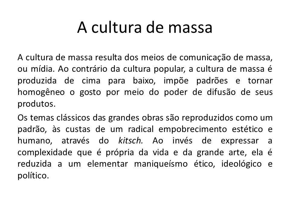 A cultura de massa A cultura de massa resulta dos meios de comunicação de massa, ou mídia.