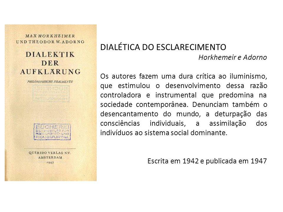 DIALÉTICA DO ESCLARECIMENTO Horkhemeir e Adorno Os autores fazem uma dura crítica ao iluminismo, que estimulou o desenvolvimento dessa razão controladora e instrumental que predomina na sociedade contemporânea.