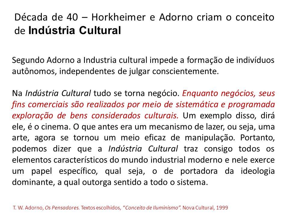 Década de 40 – Horkheimer e Adorno criam o conceito de Indústria Cultural Segundo Adorno a Industria cultural impede a formação de indivíduos autônomos, independentes de julgar conscientemente.