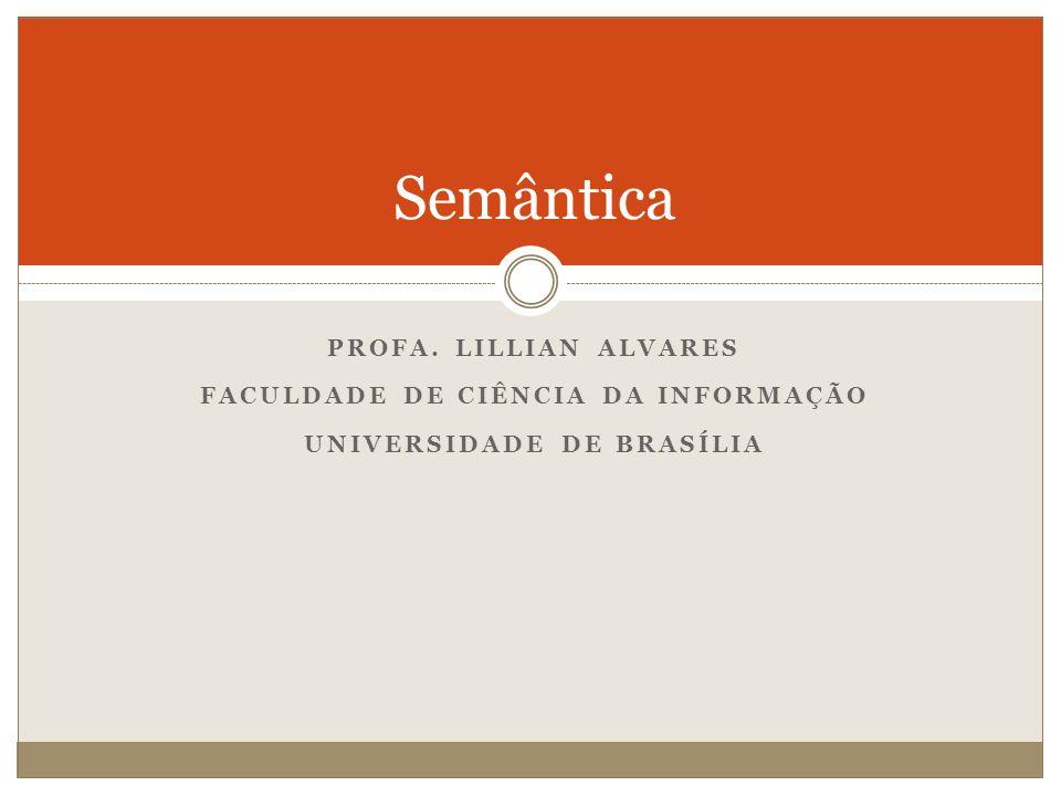 PROFA. LILLIAN ALVARES FACULDADE DE CIÊNCIA DA INFORMAÇÃO UNIVERSIDADE DE BRASÍLIA Semântica