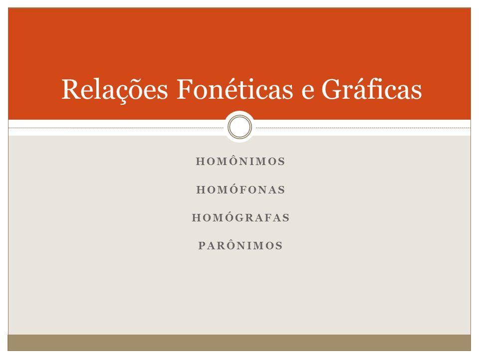 Relações Fonéticas e Gráficas HOMÔNIMOS HOMÓFONAS HOMÓGRAFAS PARÔNIMOS